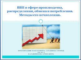 ВВП в сфере производства распределения обмена и потребления  ВВП в сфере производства распределения обмена и потребления Методы его исчисления