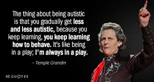Temple Grandin Quotes Extraordinary Temple Grandin Quote The Thing About Being Autistic Is That You