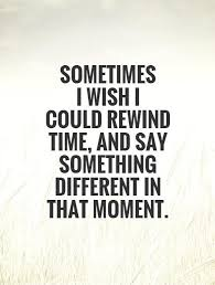 I Wish Quotes Sometimes I wish I could rewind time and say something Picture 17