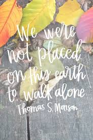 Mormon Quotes Adorable We Were Not Placed On This Earth To Walk Alone Thomas S Monson