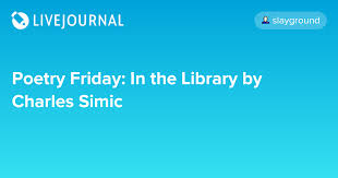 Poetry Friday: In the Library by Charles Simic: slayground — LiveJournal