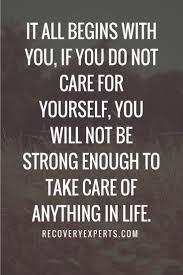 Take Care Yourself Quotes Best of Inspirational Quote It All Begins With You If You Do Not Care For