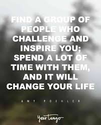 find a group of people who challenge and inspire you spend a lot of time with them and it will change your life amy poehler