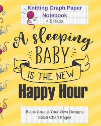 Create Your Own Knitting Chart A Sleeping Baby Is Happy Hour Knitting Graph Paper Notebook