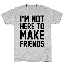 To Make Shirts Im Not Here To Make Friends T Shirt Lookhuman