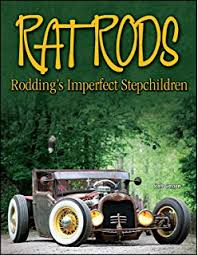 the illustrated history of the rat rod the people the cars and