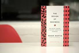 Roger Martin Design The Design Of Business Why Design Thinking Is The Next