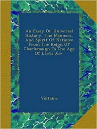 an essay on universal history the manners and spirit of nations  an essay on universal history the manners and spirit of nations from the reign of charlemaign to the age of lewis xiv voltaire com books