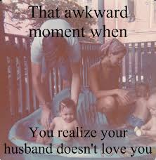 That awkward moment when You realize your husband doesn't love you ... via Relatably.com