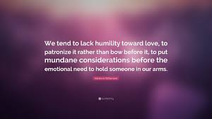 marianne williamson quote we tend to lack humility toward love marianne williamson quote we tend to lack humility toward love to patronize it