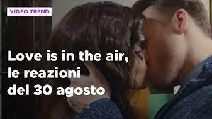 Love is in the air, il riassunto e le reazioni alla puntata del 30 agosto - Love  is in the air Video