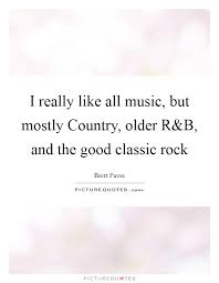 Rock Quotes 14 Inspiration I Really Like All Music But Mostly Country Older R Picture Quotes