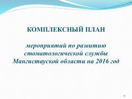 Годовой отчет Мангистауский областной стоматологический центр г 29 КОМПЛЕКСНЫЙ ПЛАН мероприятий по развитию стоматологической