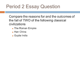 ap world history period bce ce ppt  period 2 essay question compare the reasons for and the outcomes of the fall of two