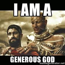 I am a generous god - Xerxes | Meme Generator via Relatably.com