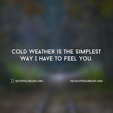 Cold Weather Is The Simplest Way I Have To Feel You Weather Quotes