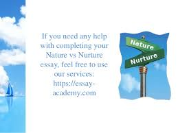 example about nature vs nurture essays nature versus nurture debate is a psychology term related to whether heredity or the environment most impacts human psychological development behavior