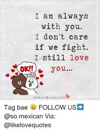 Love Fight Quotes Gorgeous I Am Always With You I Don't Care If We Fight I Still Love OK You