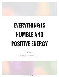 Positive Energy Quotes Mesmerizing Everything Is Humble And Positive Energy Picture Quotes