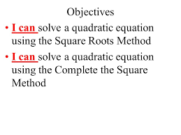 4 objectives i can solve a quadratic equation using the square roots method i can solve a quadratic equation using the complete the square method