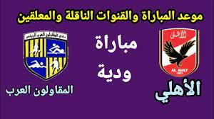 موعد مباراة الأهلي والمقاولون العرب الودية والقنوات الناقلة للمباراة -  YouTube