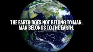 Earth Quotes Classy The Earth Does Not Belong To Man Man Belongs To The Earth Picture