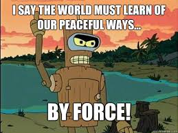 i say the world must learn of our peaceful ways... By force ... via Relatably.com