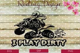 Download free svg vectors for commercial use. I Play Dirty Four Wheeler Svg Dxf Png Digital Cut Files 75970 Svgs Design Bundles