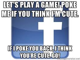 Let's play a game! Poke me if you think I'm cute. If I poke you ... via Relatably.com
