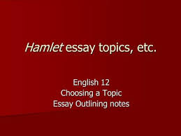 by william shakespeare ppt  hamlet essay topics etc english 12 choosing a topic essay outlining notes