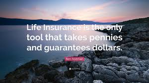 ben feldman quote life insurance is the only tool that takes pennies and guarantees