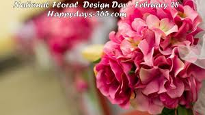 National Floral Design Day National Floral Design Day February 28 2019 Happy Days 365