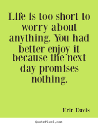 Lifes Too Short Quotes Beauteous Life Is Too Short To Worry About Anything You Had Better Enjoy It