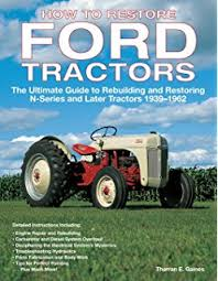 com ford n tractor owners manual how to restore ford tractors the ultimate guide to rebuilding and restoring n series