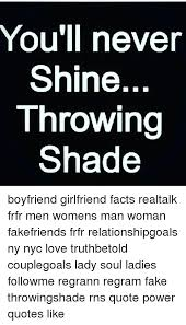You'll Never Shine Throwing Shade Boyfriend Girlfriend Facts Cool Shade Quotes