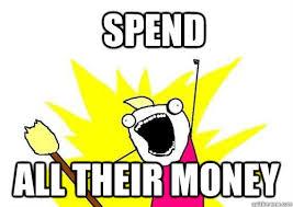 Spend All their Money - All the meme - quickmeme via Relatably.com