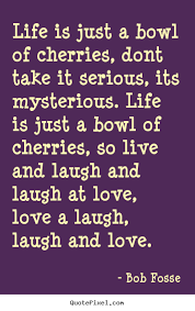 Bob Fosse Picture Quotes Life Is Just A Bowl Of Cherries Dont Magnificent Serious Life Quotes