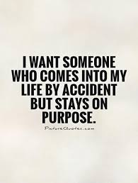 My Purpose In Life Quotes Fascinating I Want Someone Who Comes Into My Life By Accident But Stays On