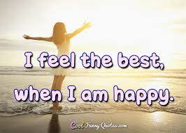 Feeling Happy Quotes Classy I Feel The Best When I Am Happy