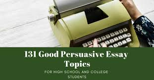 131 Good Persuasive Essay Topics For High School And College