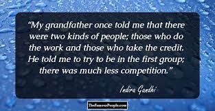 inspirational quotes by indira gandhi the former prime my grandfather once told me that there were two kinds of people those who do the work and those who take the credit he told me to try to be in the