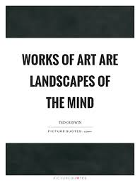 Quotes Works Works Of Art Are Landscapes Of The Mind Picture Quotes