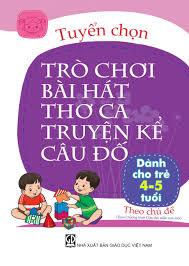 Tuyển chọn Trò chơi Bài hát Thơ ca Truyện kể Câu đố (dành cho trẻ 4-5 tuổi)
