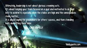 chris hadfield quotes glorious crowning acts quotes team focused ultimately leadership is not about glorious crowning acts it s about keeping your team focused