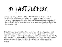 my last duchess ppt video online robert browning published my last duchess in 1842 in a book of poems titled dramatic lyrics