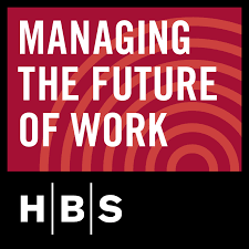 Podcast Managing The Future Of Work Harvard Business School
