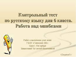 Презентация Контрольный тест по русскому языку для класса  Контрольный тест по русскому языку для 6 класса Работа над ошибками Работа в