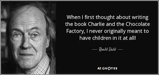 roald dahl quote when i first thought about writing the book  when i first thought about writing the book charlie and the chocolate factory i never