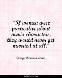 best george bernard shaw ideas bernard shaw if women were particular about men s characters they would never get married at all george bernard shaw implies that women married for wealth and had to