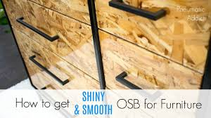 how to get shiny smooth osb for furniture